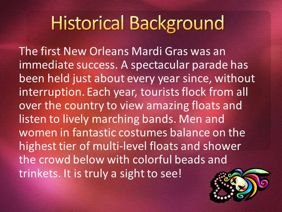 The first New Orleans Mardi Gras was an immediate success. A spectacular parade has been held just about every year since, without interruption. Each