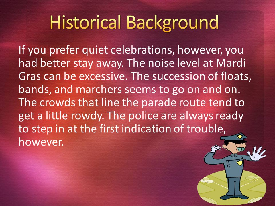 If you prefer quiet celebrations, however, you had better stay away. The noise level at Mardi Gras can be excessive. The succession of floats, bands,