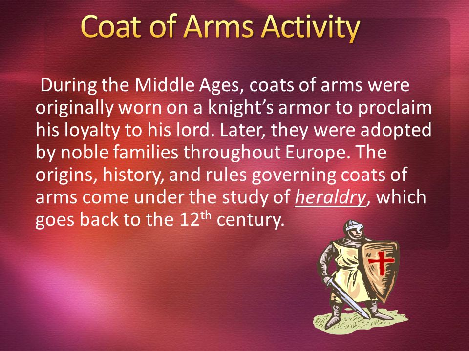 During the Middle Ages, coats of arms were originally worn on a knight's armor to proclaim his loyalty to his lord.