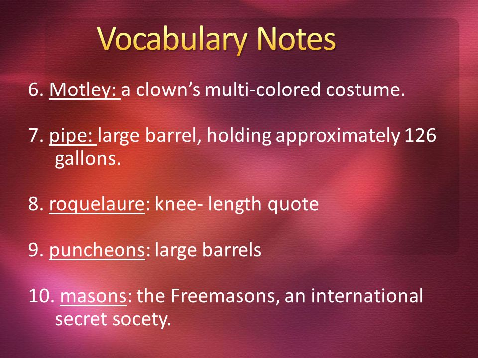 6. Motley: a clown's multi-colored costume. 7. pipe: large barrel, holding approximately 126 gallons. 8. roquelaure: knee- length quote 9. puncheons: