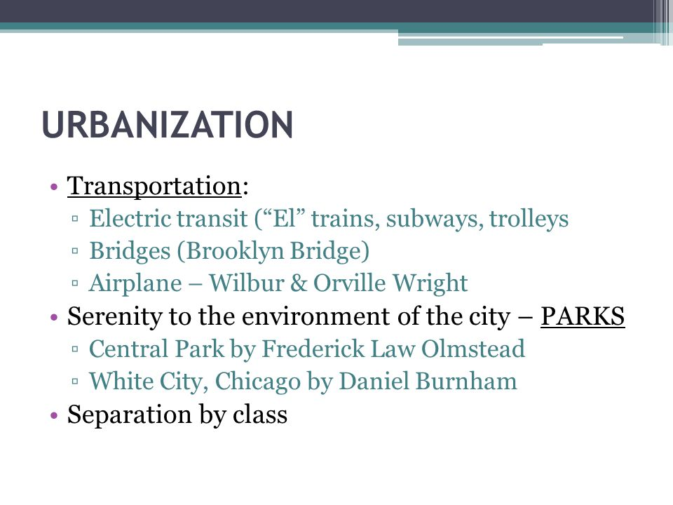 URBANIZATION Transportation: ▫Electric transit ( El trains, subways, trolleys ▫Bridges (Brooklyn Bridge) ▫Airplane – Wilbur & Orville Wright Serenity to the environment of the city – PARKS ▫Central Park by Frederick Law Olmstead ▫White City, Chicago by Daniel Burnham Separation by class