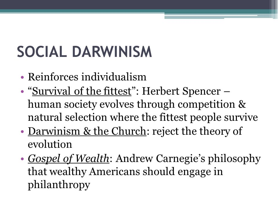 SOCIAL DARWINISM Reinforces individualism Survival of the fittest : Herbert Spencer – human society evolves through competition & natural selection where the fittest people survive Darwinism & the Church: reject the theory of evolution Gospel of Wealth: Andrew Carnegie's philosophy that wealthy Americans should engage in philanthropy