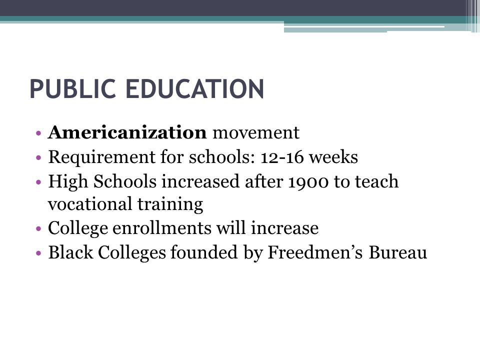 PUBLIC EDUCATION Americanization movement Requirement for schools: 12-16 weeks High Schools increased after 1900 to teach vocational training College enrollments will increase Black Colleges founded by Freedmen's Bureau