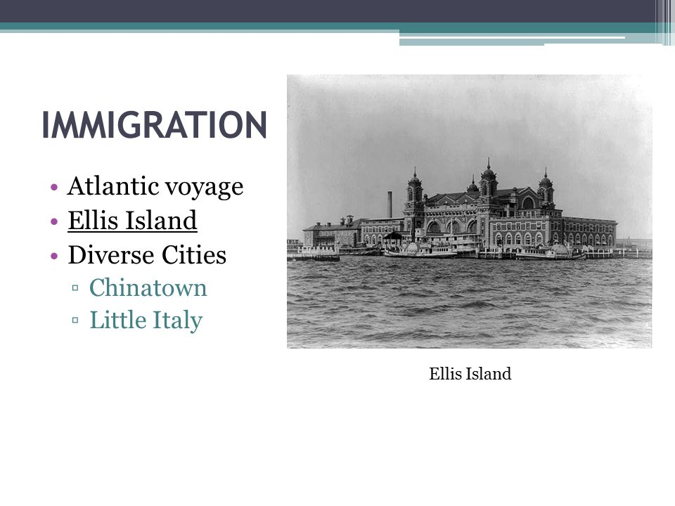 IMMIGRATION Atlantic voyage Ellis Island Diverse Cities ▫Chinatown ▫Little Italy Ellis Island