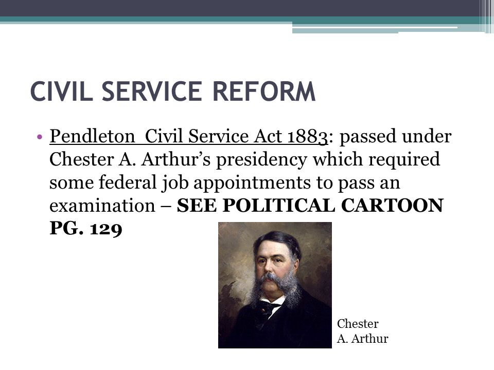 CIVIL SERVICE REFORM Pendleton Civil Service Act 1883: passed under Chester A. Arthur's presidency which required some federal job appointments to pas