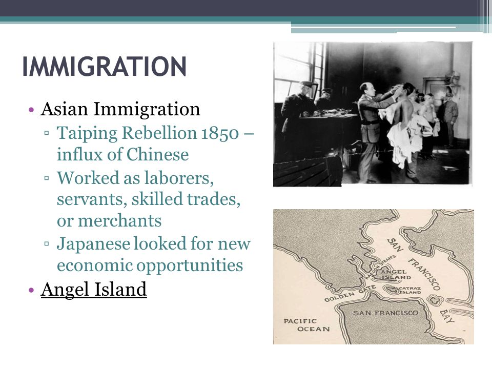 IMMIGRATION Asian Immigration ▫Taiping Rebellion 1850 – influx of Chinese ▫Worked as laborers, servants, skilled trades, or merchants ▫Japanese looked for new economic opportunities Angel Island