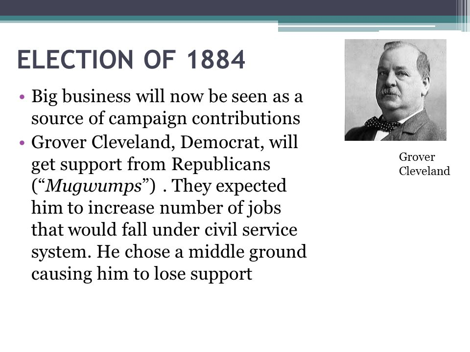ELECTION OF 1884 Big business will now be seen as a source of campaign contributions Grover Cleveland, Democrat, will get support from Republicans ( Mugwumps ).
