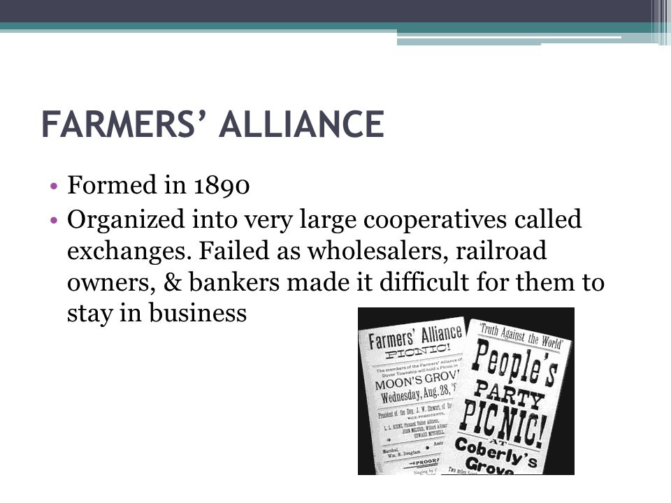 FARMERS' ALLIANCE Formed in 1890 Organized into very large cooperatives called exchanges.