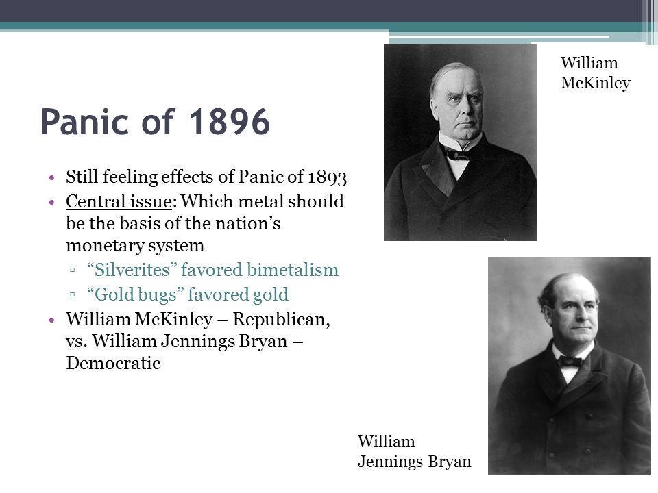 Panic of 1896 Still feeling effects of Panic of 1893 Central issue: Which metal should be the basis of the nation's monetary system ▫ Silverites favored bimetalism ▫ Gold bugs favored gold William McKinley – Republican, vs.