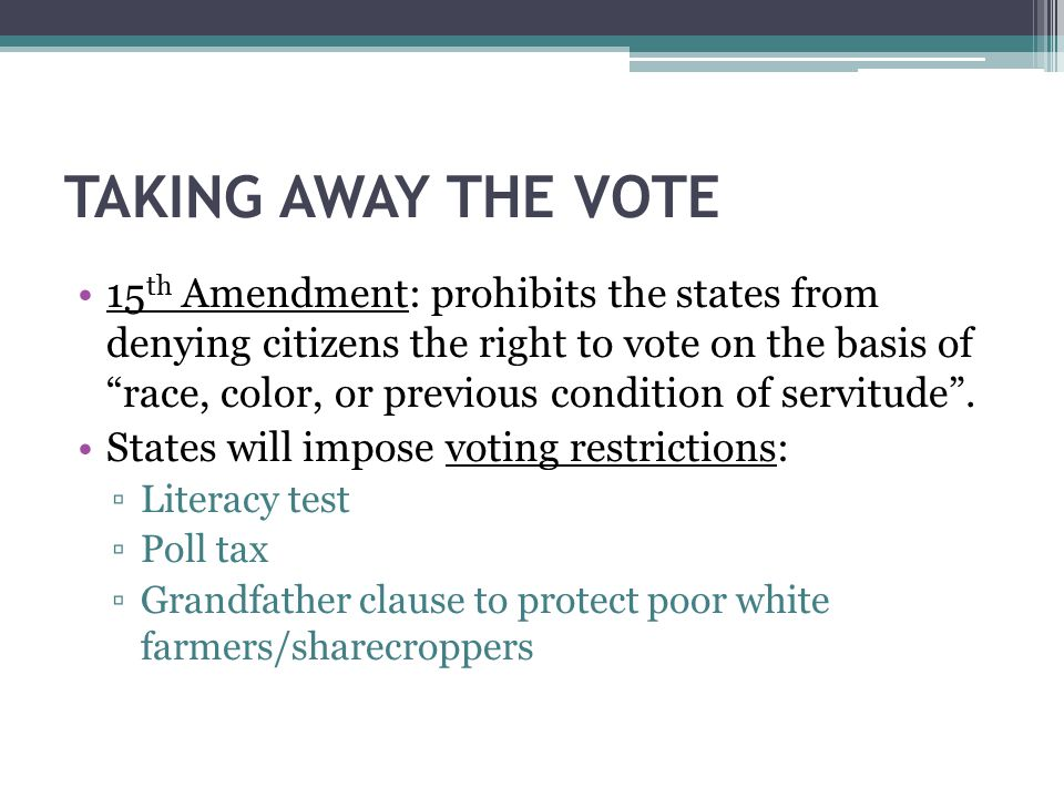 """TAKING AWAY THE VOTE 15 th Amendment: prohibits the states from denying citizens the right to vote on the basis of """"race, color, or previous condition"""
