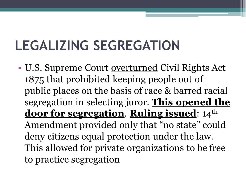 LEGALIZING SEGREGATION U.S. Supreme Court overturned Civil Rights Act 1875 that prohibited keeping people out of public places on the basis of race &