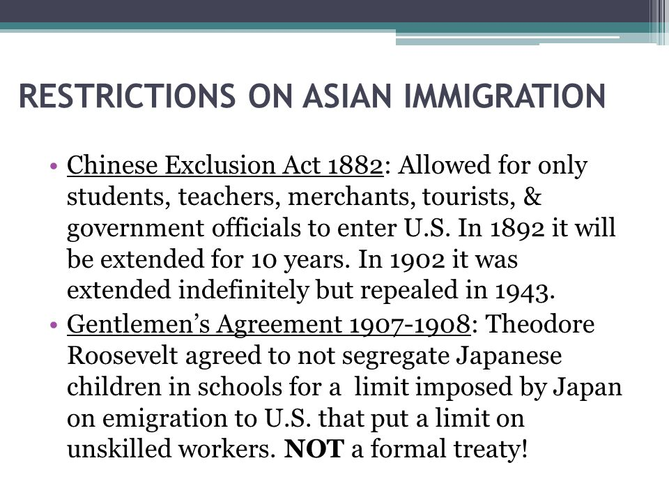 RESTRICTIONS ON ASIAN IMMIGRATION Chinese Exclusion Act 1882: Allowed for only students, teachers, merchants, tourists, & government officials to enter U.S.