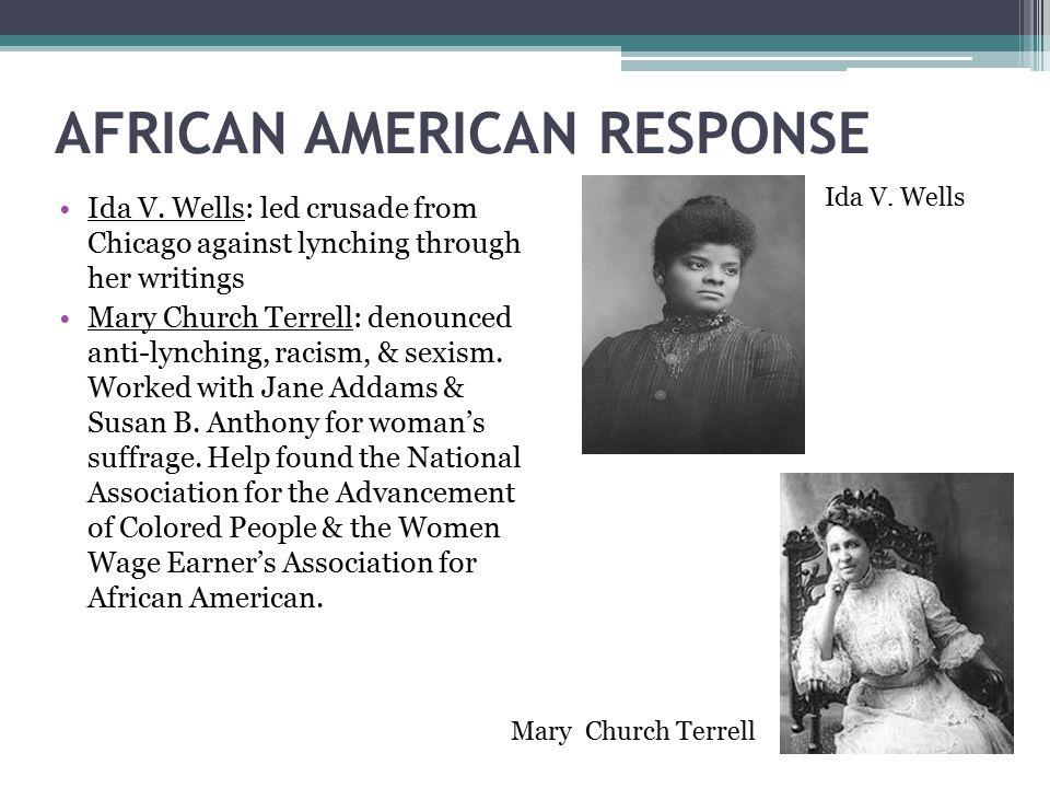 AFRICAN AMERICAN RESPONSE Ida V. Wells: led crusade from Chicago against lynching through her writings Mary Church Terrell: denounced anti-lynching, r