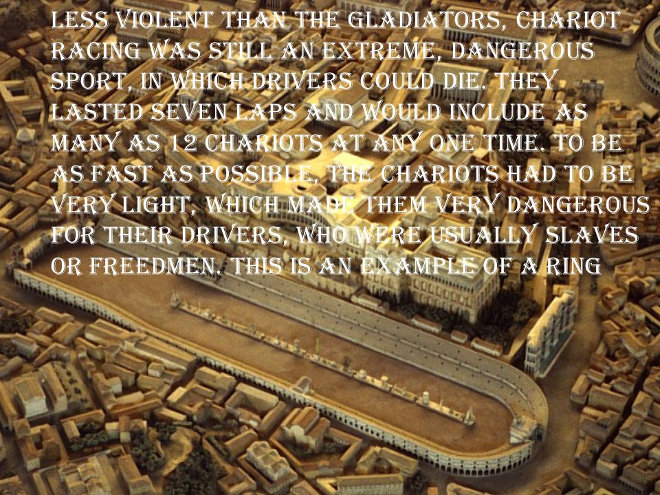 Less violent than the gladiators, chariot racing was still an extreme, dangerous sport, in which drivers could die.