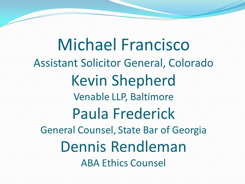 Michael Francisco Assistant Solicitor General, Colorado Kevin Shepherd Venable LLP, Baltimore Paula Frederick General Counsel, State Bar of Georgia Dennis Rendleman ABA Ethics Counsel