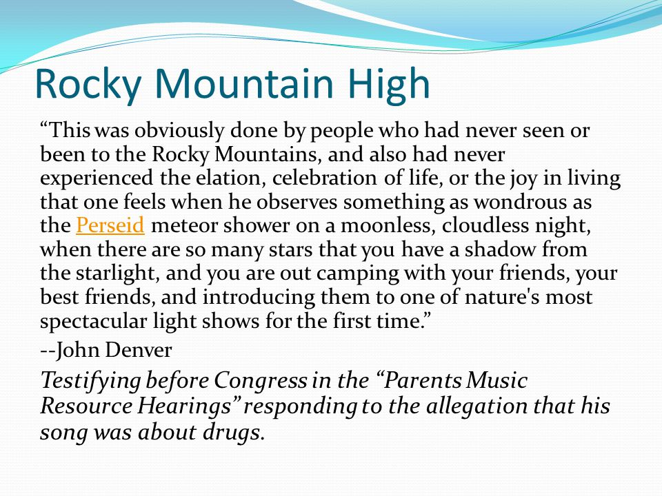 Rocky Mountain High This was obviously done by people who had never seen or been to the Rocky Mountains, and also had never experienced the elation, celebration of life, or the joy in living that one feels when he observes something as wondrous as the Perseid meteor shower on a moonless, cloudless night, when there are so many stars that you have a shadow from the starlight, and you are out camping with your friends, your best friends, and introducing them to one of nature s most spectacular light shows for the first time. Perseid --John Denver Testifying before Congress in the Parents Music Resource Hearings responding to the allegation that his song was about drugs.
