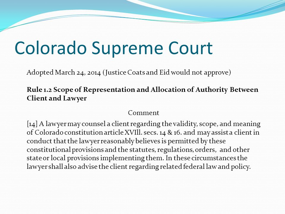 Colorado Supreme Court Adopted March 24, 2014 (Justice Coats and Eid would not approve) Rule 1.2 Scope of Representation and Allocation of Authority Between Client and Lawyer Comment [14] A lawyer may counsel a client regarding the validity, scope, and meaning of Colorado constitution article XVIll.