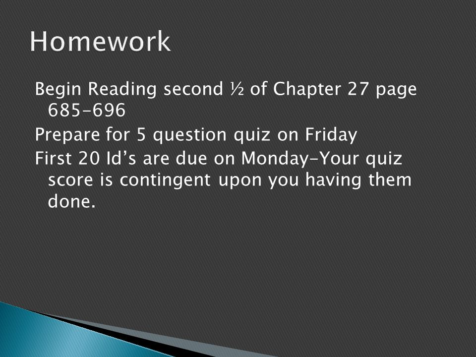 Begin Reading second ½ of Chapter 27 page 685-696 Prepare for 5 question quiz on Friday First 20 Id's are due on Monday-Your quiz score is contingent upon you having them done.