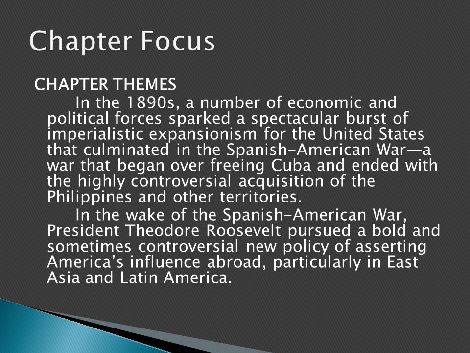 CHAPTER THEMES In the 1890s, a number of economic and political forces sparked a spectacular burst of imperialistic expansionism for the United States that culminated in the Spanish-American War—a war that began over freeing Cuba and ended with the highly controversial acquisition of the Philippines and other territories.