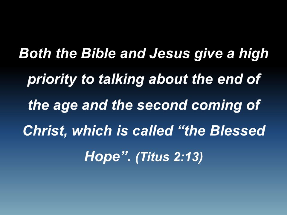 Both the Bible and Jesus give a high priority to talking about the end of the age and the second coming of Christ, which is called the Blessed Hope .