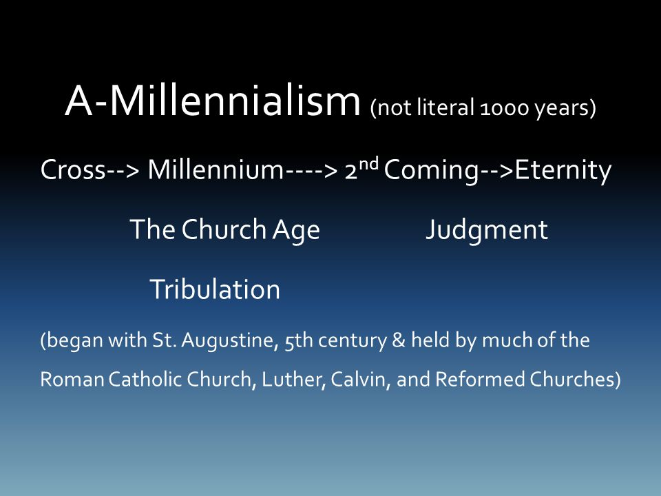 A-Millennialism (not literal 1000 years) Cross--> Millennium----> 2 nd Coming-->Eternity The Church Age Judgment Tribulation (began with St.
