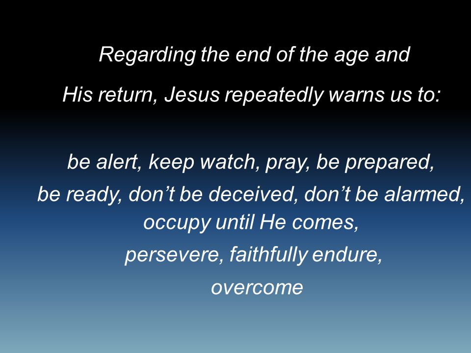 Regarding the end of the age and His return, Jesus repeatedly warns us to: be alert, keep watch, pray, be prepared, be ready, don't be deceived, don't be alarmed, occupy until He comes, persevere, faithfully endure, overcome