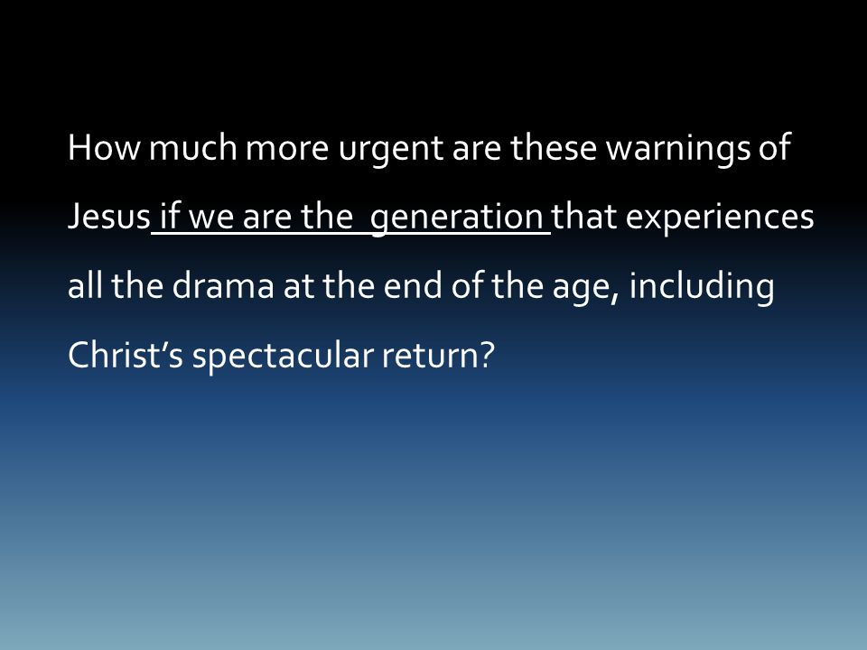 How much more urgent are these warnings of Jesus if we are the generation that experiences all the drama at the end of the age, including Christ's spectacular return