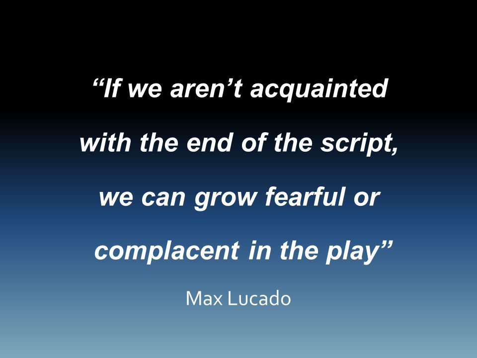 If we aren't acquainted with the end of the script, we can grow fearful or complacent in the play Max Lucado