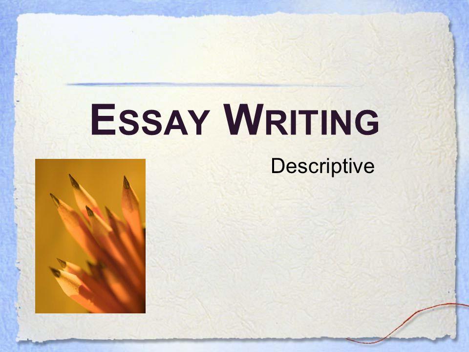 E SSAY W RITING Descriptive Writing