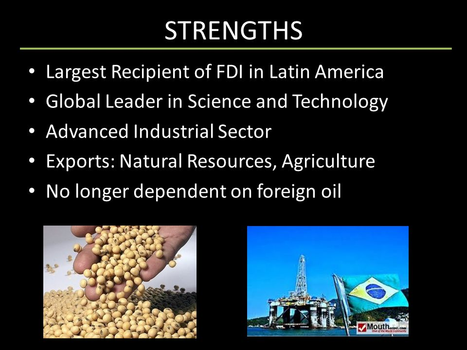 STRENGTHS Largest Recipient of FDI in Latin America Global Leader in Science and Technology Advanced Industrial Sector Exports: Natural Resources, Agr