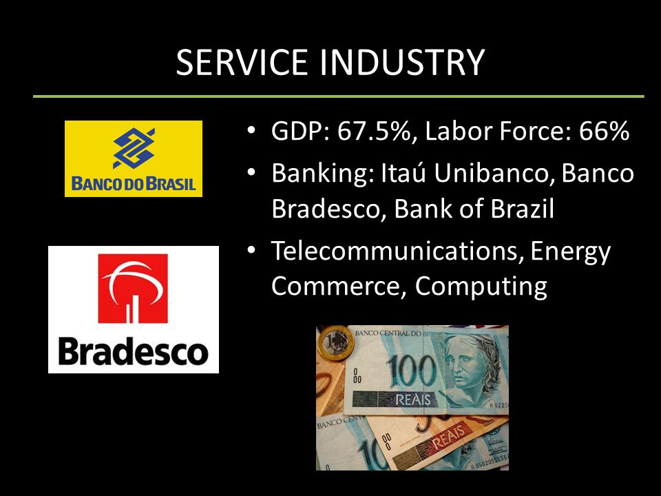 SERVICE INDUSTRY GDP: 67.5%, Labor Force: 66% Banking: Itaú Unibanco, Banco Bradesco, Bank of Brazil Telecommunications, Energy Commerce, Computing