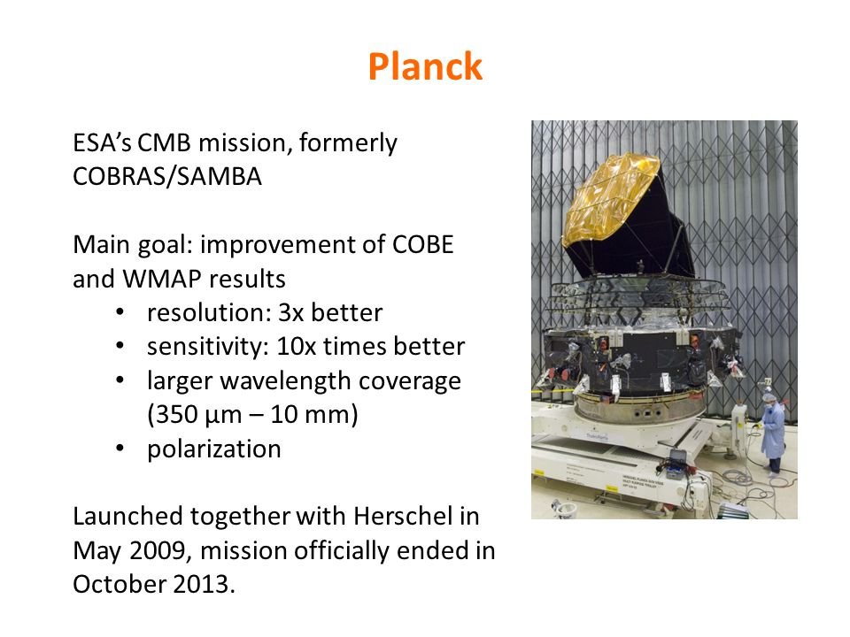 Planck ESA's CMB mission, formerly COBRAS/SAMBA Main goal: improvement of COBE and WMAP results resolution: 3x better sensitivity: 10x times better larger wavelength coverage (350 µm – 10 mm) polarization Launched together with Herschel in May 2009, mission officially ended in October 2013.