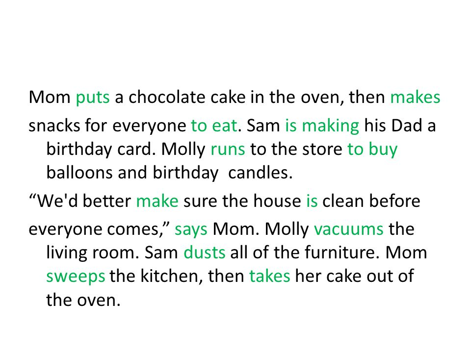 Mom puts a chocolate cake in the oven, then makes snacks for everyone to eat. Sam is making his Dad a birthday card. Molly runs to the store to buy ba