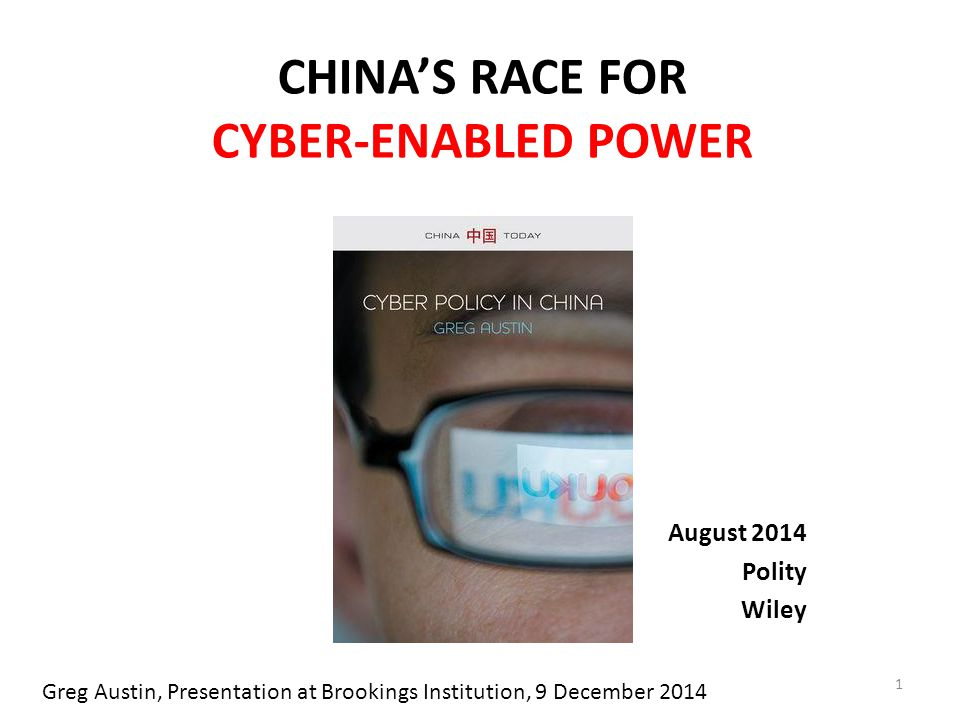CHINA'S RACE FOR CYBER-ENABLED POWER August 2014 Polity Wiley 1 Greg Austin, Presentation at Brookings Institution, 9 December 2014