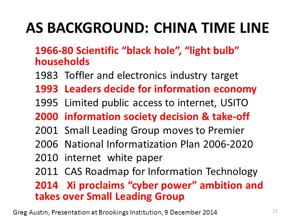 AS BACKGROUND: CHINA TIME LINE 1966-80 Scientific black hole , light bulb households 1983Toffler and electronics industry target 1993Leaders decide for information economy 1995Limited public access to internet, USITO 2000information society decision & take-off 2001Small Leading Group moves to Premier 2006National Informatization Plan 2006-2020 2010internet white paper 2011CAS Roadmap for Information Technology 2014 Xi proclaims cyber power ambition and takes over Small Leading Group 11 Greg Austin, Presentation at Brookings Institution, 9 December 2014