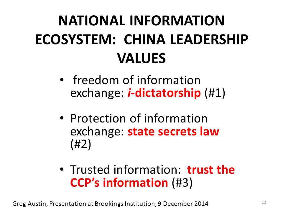 NATIONAL INFORMATION ECOSYSTEM: CHINA LEADERSHIP VALUES freedom of information exchange: i-dictatorship (#1) Protection of information exchange: state secrets law (#2) Trusted information: trust the CCP's information (#3) 13 Greg Austin, Presentation at Brookings Institution, 9 December 2014