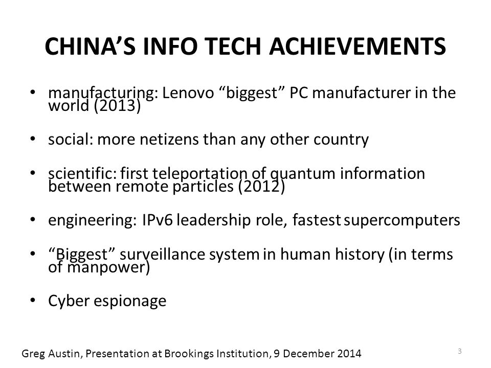 CHINA'S INFO TECH ACHIEVEMENTS manufacturing: Lenovo biggest PC manufacturer in the world (2013) social: more netizens than any other country scientific: first teleportation of quantum information between remote particles (2012) engineering: IPv6 leadership role, fastest supercomputers Biggest surveillance system in human history (in terms of manpower) Cyber espionage 3 Greg Austin, Presentation at Brookings Institution, 9 December 2014