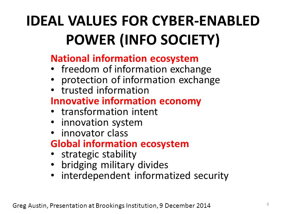 IDEAL VALUES FOR CYBER-ENABLED POWER (INFO SOCIETY) National information ecosystem freedom of information exchange protection of information exchange trusted information Innovative information economy transformation intent innovation system innovator class Global information ecosystem strategic stability bridging military divides interdependent informatized security 9 Greg Austin, Presentation at Brookings Institution, 9 December 2014