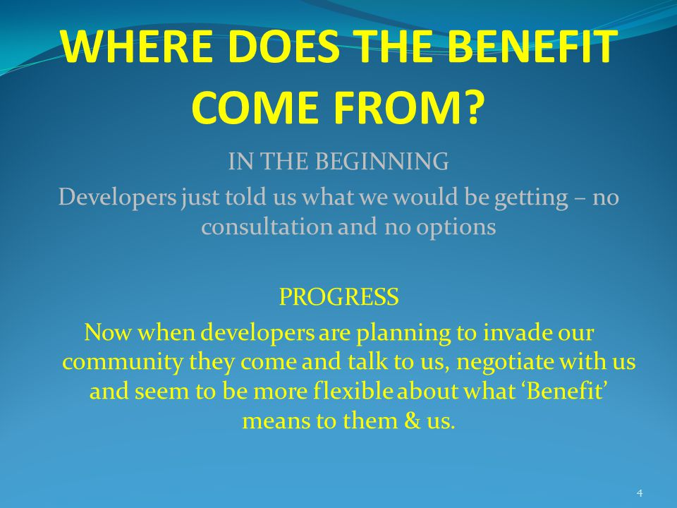 WHERE DOES THE BENEFIT COME FROM? IN THE BEGINNING Developers just told us what we would be getting – no consultation and no options PROGRESS Now when