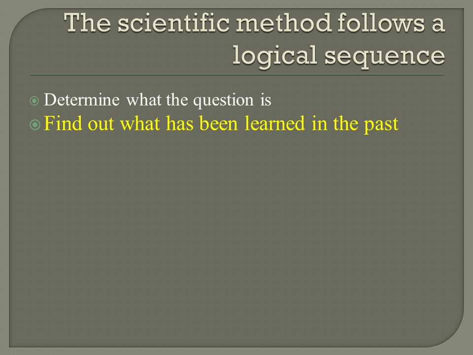  Determine what the question is  Find out what has been learned in the past