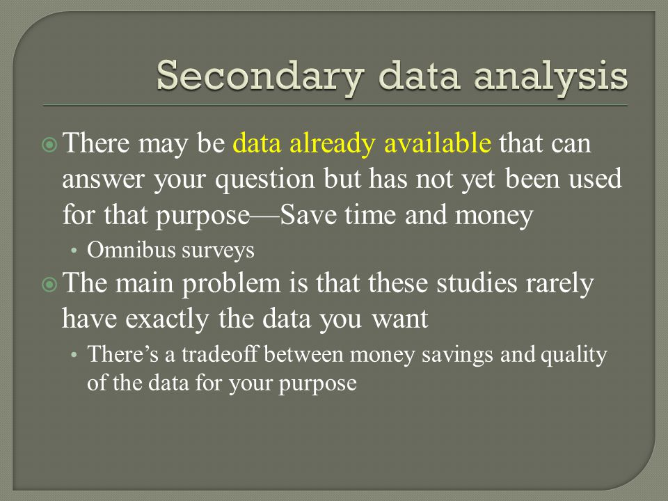  There may be data already available that can answer your question but has not yet been used for that purpose—Save time and money Omnibus surveys  The main problem is that these studies rarely have exactly the data you want There's a tradeoff between money savings and quality of the data for your purpose