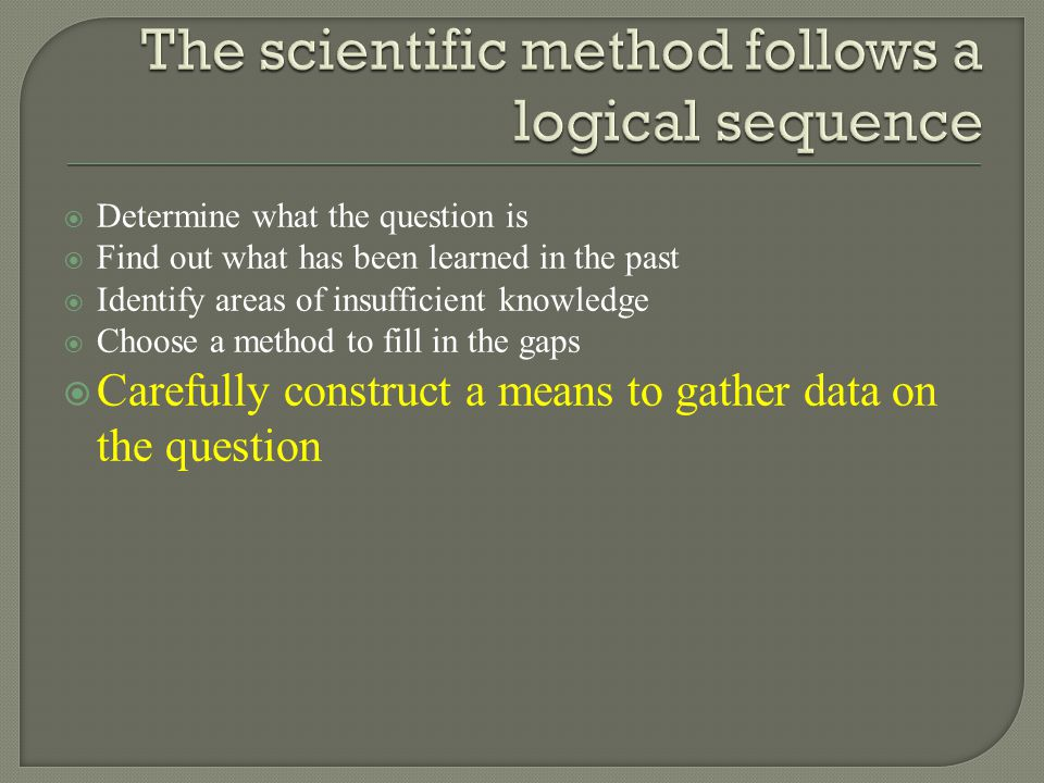  Determine what the question is  Find out what has been learned in the past  Identify areas of insufficient knowledge  Choose a method to fill in the gaps  Carefully construct a means to gather data on the question