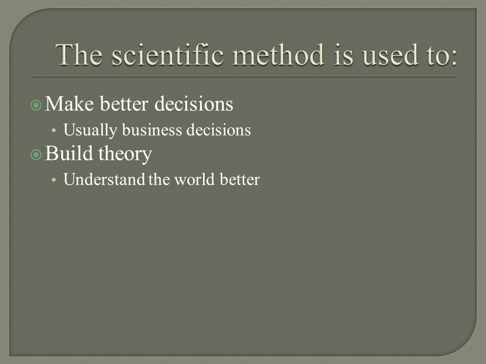  Make better decisions Usually business decisions  Build theory Understand the world better