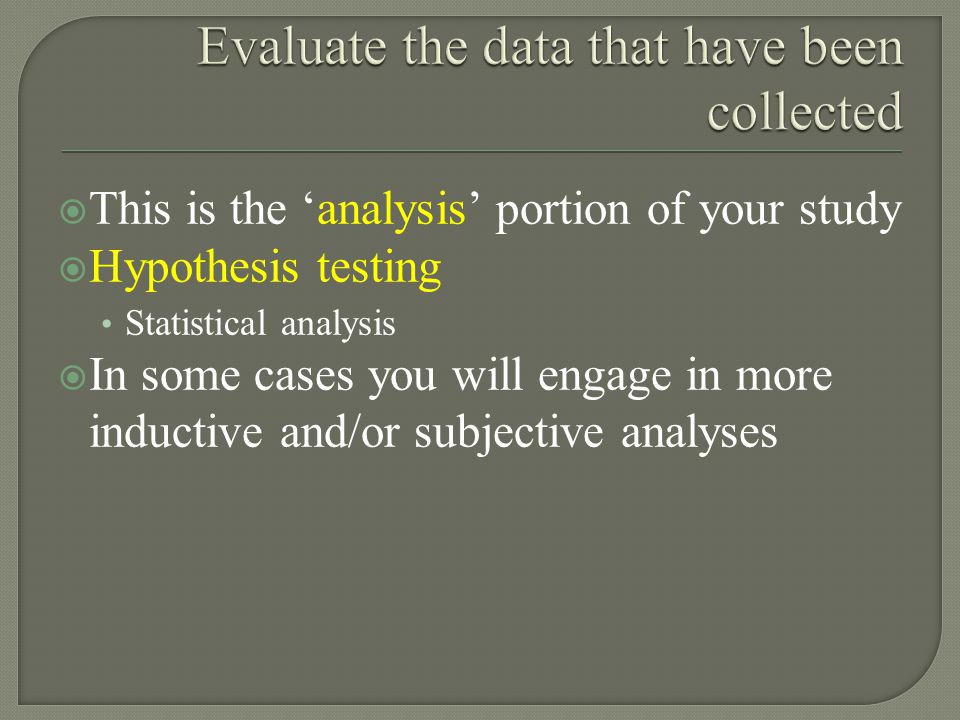 This is the 'analysis' portion of your study  Hypothesis testing Statistical analysis  In some cases you will engage in more inductive and/or subjective analyses