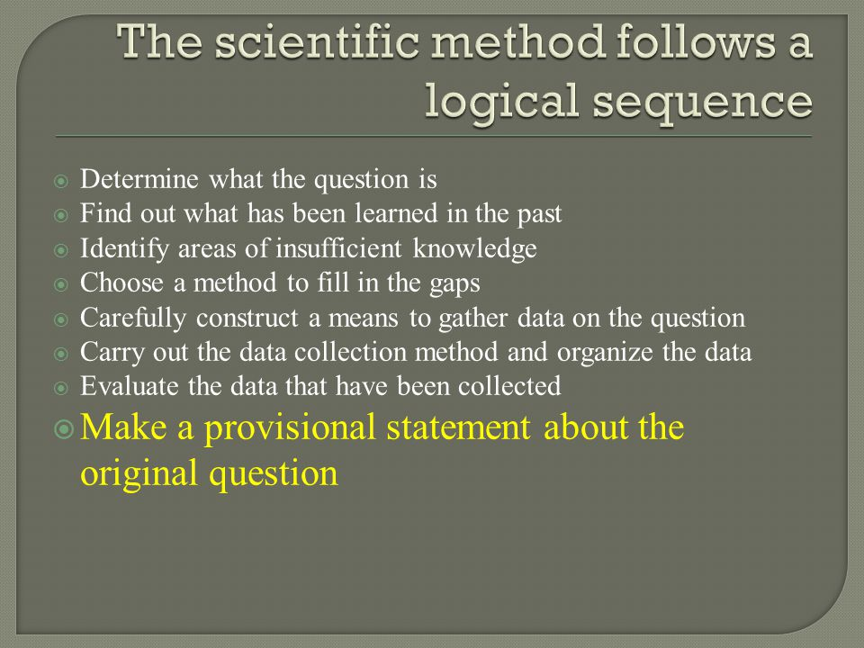  Determine what the question is  Find out what has been learned in the past  Identify areas of insufficient knowledge  Choose a method to fill in the gaps  Carefully construct a means to gather data on the question  Carry out the data collection method and organize the data  Evaluate the data that have been collected  Make a provisional statement about the original question