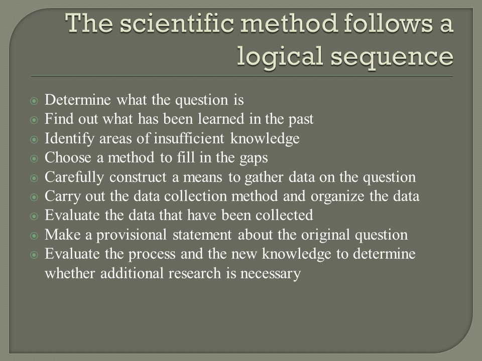  Determine what the question is  Find out what has been learned in the past  Identify areas of insufficient knowledge  Choose a method to fill in the gaps  Carefully construct a means to gather data on the question  Carry out the data collection method and organize the data  Evaluate the data that have been collected  Make a provisional statement about the original question  Evaluate the process and the new knowledge to determine whether additional research is necessary