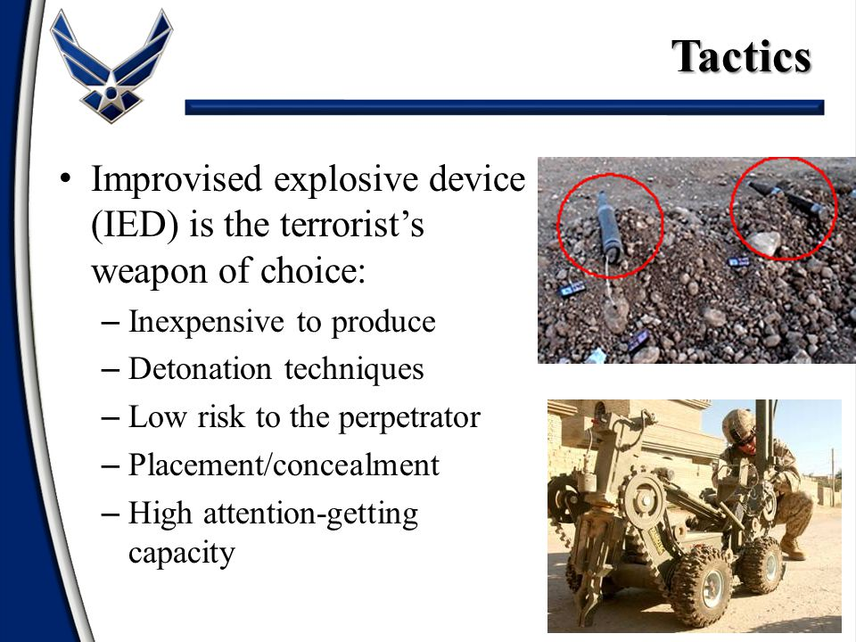 Improvised explosive device (IED) is the terrorist's weapon of choice: – Inexpensive to produce – Detonation techniques – Low risk to the perpetrator