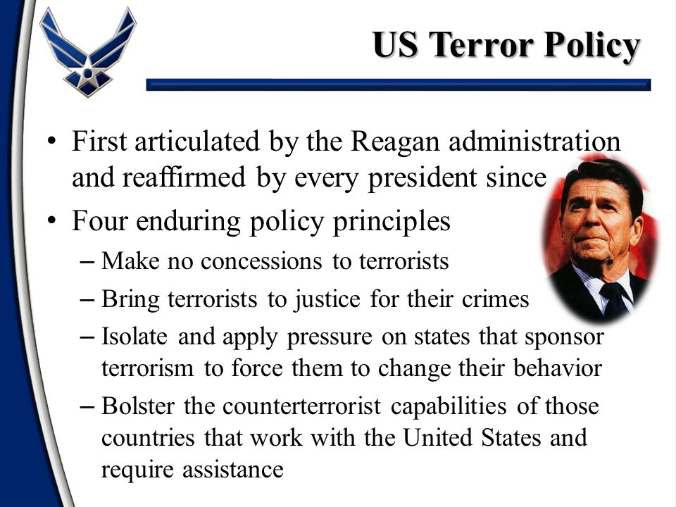 First articulated by the Reagan administration and reaffirmed by every president since Four enduring policy principles – Make no concessions to terror
