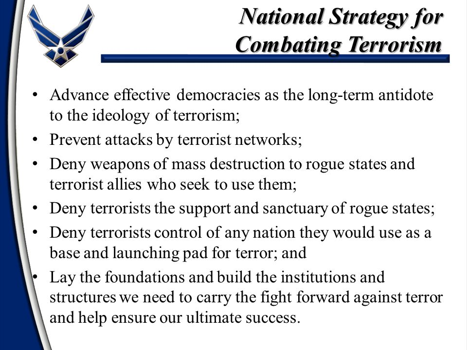 Advance effective democracies as the long-term antidote to the ideology of terrorism; Prevent attacks by terrorist networks; Deny weapons of mass dest