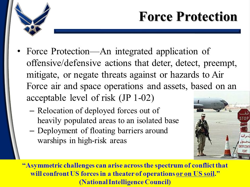 Force Protection—An integrated application of offensive/defensive actions that deter, detect, preempt, mitigate, or negate threats against or hazards